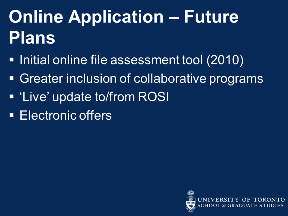 Online Application – Future Plans  Initial online file assessment tool (2010)  Greater inclusion of collaborative programs  'Live' update to/from ROSI  Electronic offers
