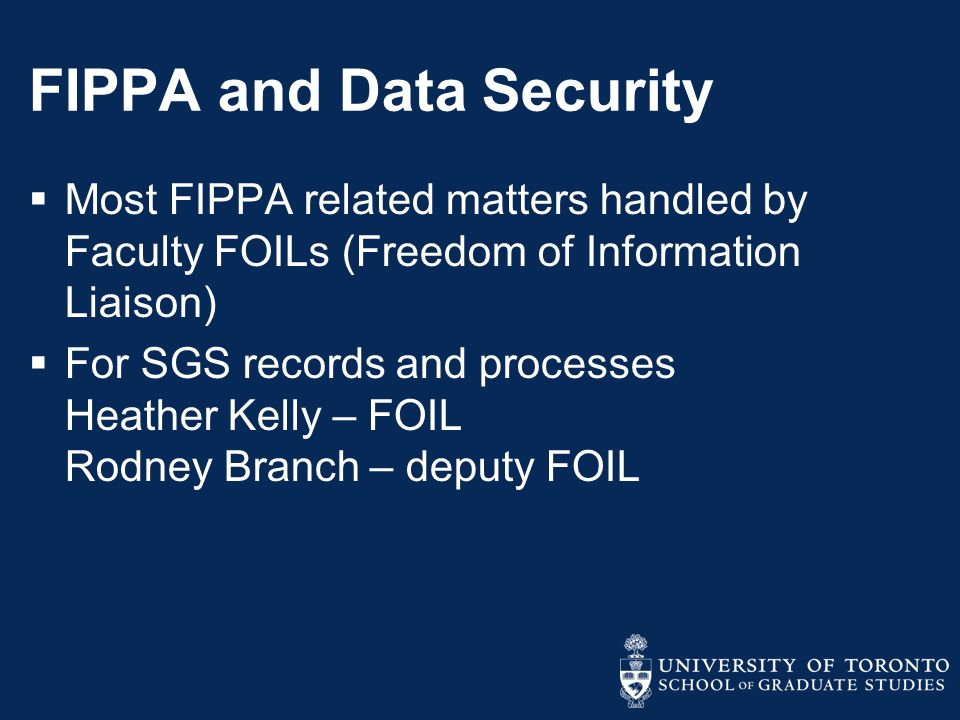 FIPPA and Data Security  Most FIPPA related matters handled by Faculty FOILs (Freedom of Information Liaison)  For SGS records and processes Heather Kelly – FOIL Rodney Branch – deputy FOIL