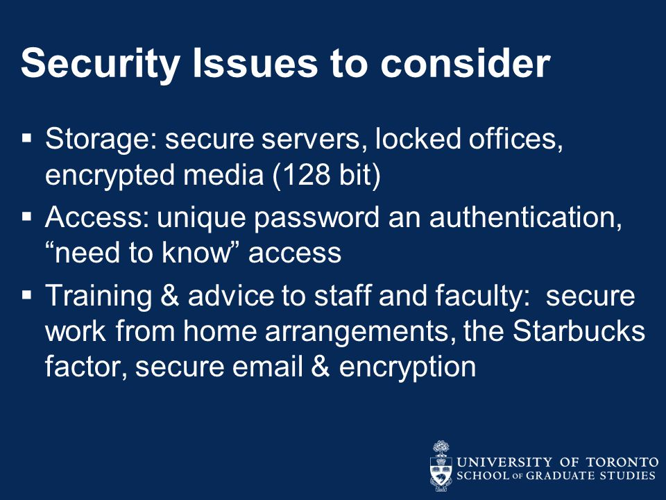 Security Issues to consider  Storage: secure servers, locked offices, encrypted media (128 bit)  Access: unique password an authentication, need to know access  Training & advice to staff and faculty: secure work from home arrangements, the Starbucks factor, secure email & encryption