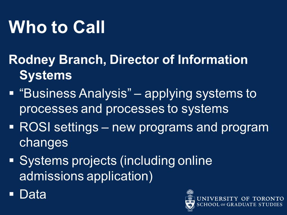 Who to Call Rodney Branch, Director of Information Systems  Business Analysis – applying systems to processes and processes to systems  ROSI settings – new programs and program changes  Systems projects (including online admissions application)  Data