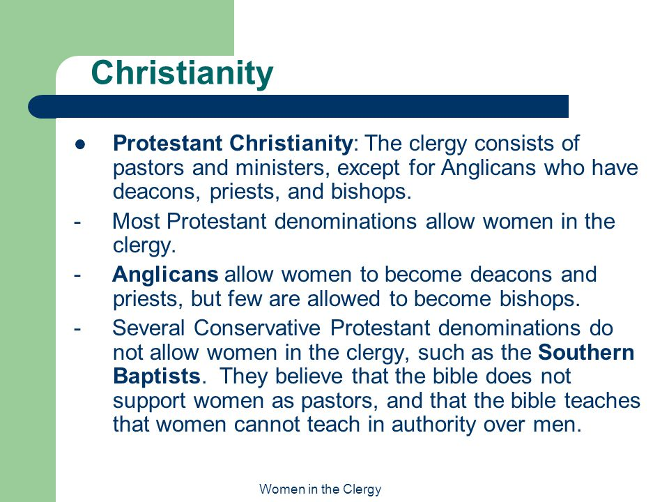 Women in the Clergy Christianity Protestant Christianity: The clergy consists of pastors and ministers, except for Anglicans who have deacons, priests, and bishops.