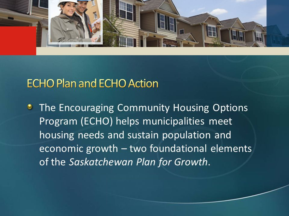 The Encouraging Community Housing Options Program (ECHO) helps municipalities meet housing needs and sustain population and economic growth – two foundational elements of the Saskatchewan Plan for Growth.