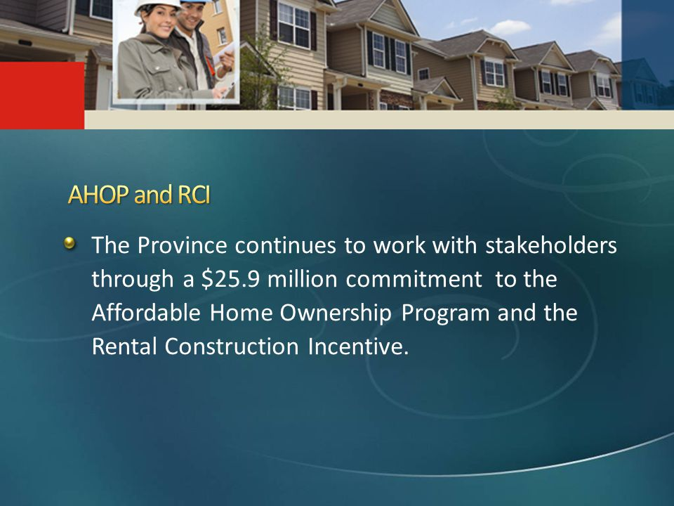 The Province continues to work with stakeholders through a $25.9 million commitment to the Affordable Home Ownership Program and the Rental Construction Incentive.