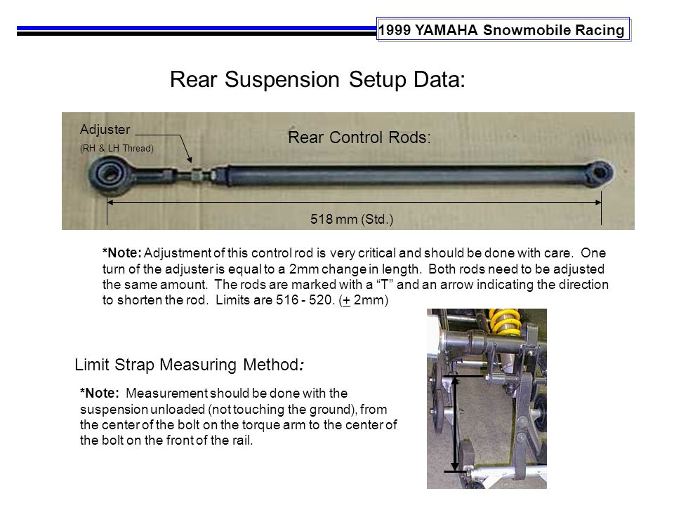 1999 YAMAHA Snowmobile Racing Rear Suspension Setup Data: Limit Strap Measuring Method: Rear Control Rods: 518 mm (Std.) *Note: Adjustment of this control rod is very critical and should be done with care.