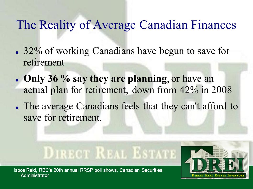 The Reality of Average Canadian Finances 32% of working Canadians have begun to save for retirement Only 36 % say they are planning, or have an actual plan for retirement, down from 42% in 2008 The average Canadians feels that they can t afford to save for retirement.