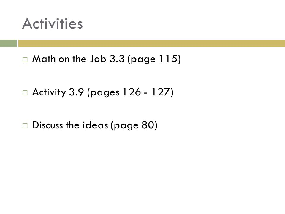 Activities  Math on the Job 3.3 (page 115)  Activity 3.9 (pages 126 - 127)  Discuss the ideas (page 80)