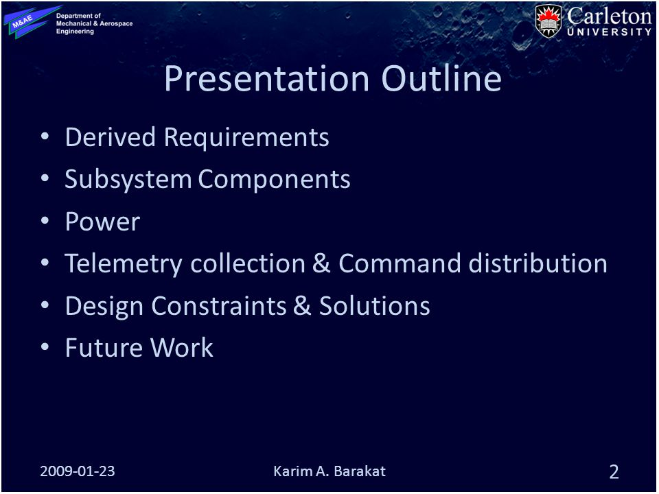 Presentation Outline Derived Requirements Subsystem Components Power Telemetry collection & Command distribution Design Constraints & Solutions Future Work 2009-01-23 2 Karim A.