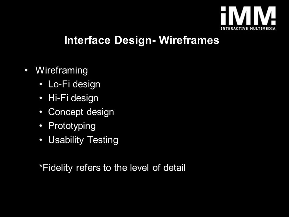 2 Wireframing Lo-Fi design Hi-Fi design Concept design Prototyping Usability Testing *Fidelity refers to the level of detail