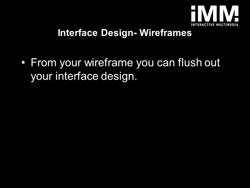 8 From your wireframe you can flush out your interface design.