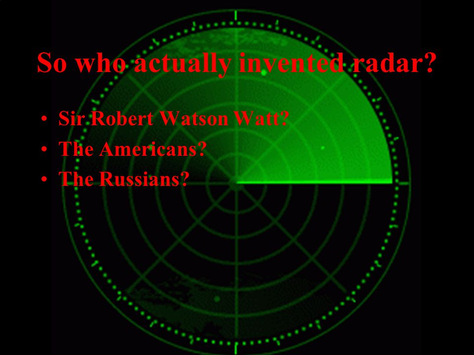 So who actually invented radar Sir Robert Watson Watt The Americans The Russians