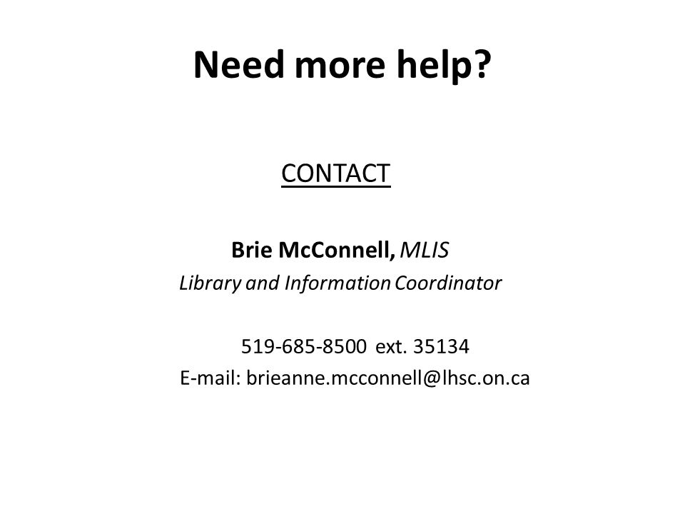 Need more help. CONTACT Brie McConnell, MLIS Library and Information Coordinator 519-685-8500 ext.