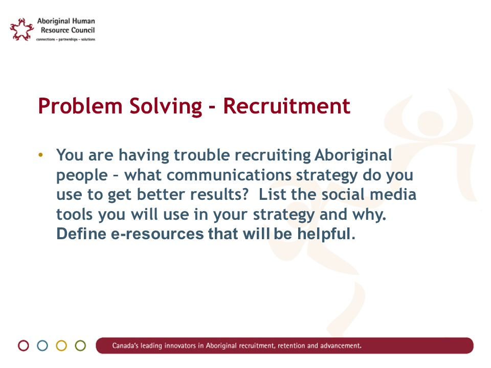 Problem Solving - Recruitment You are having trouble recruiting Aboriginal people – what communications strategy do you use to get better results.