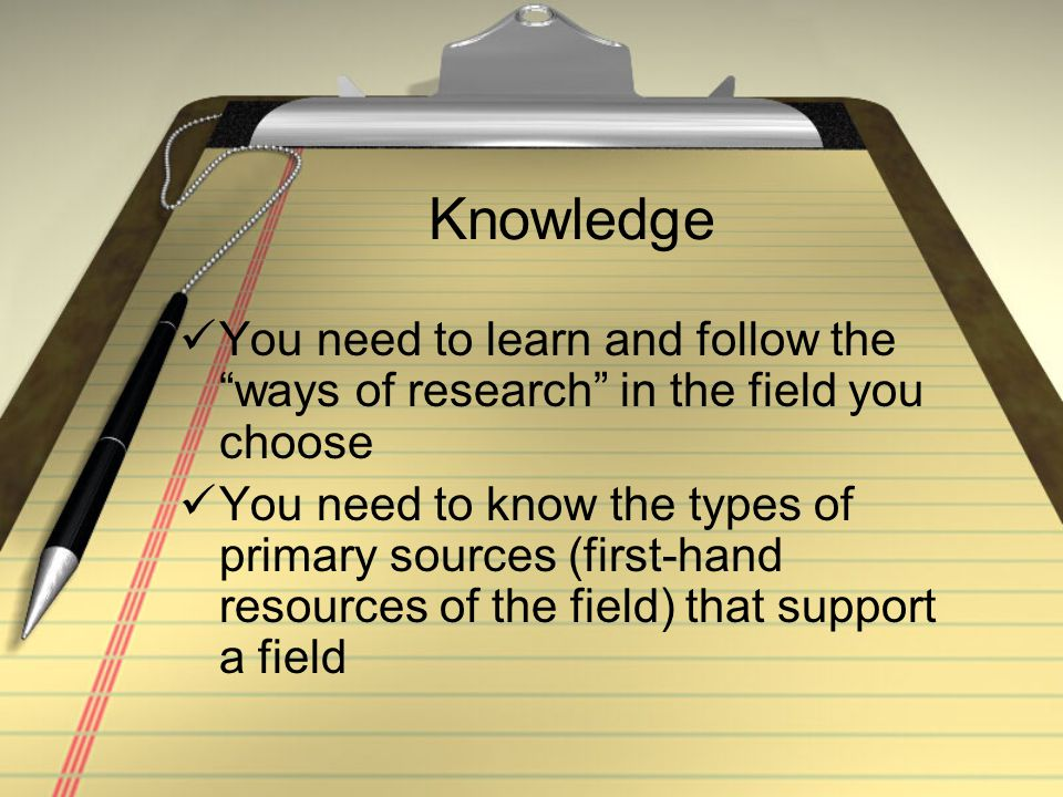 Knowledge You need to learn and follow the ways of research in the field you choose You need to know the types of primary sources (first-hand resources of the field) that support a field