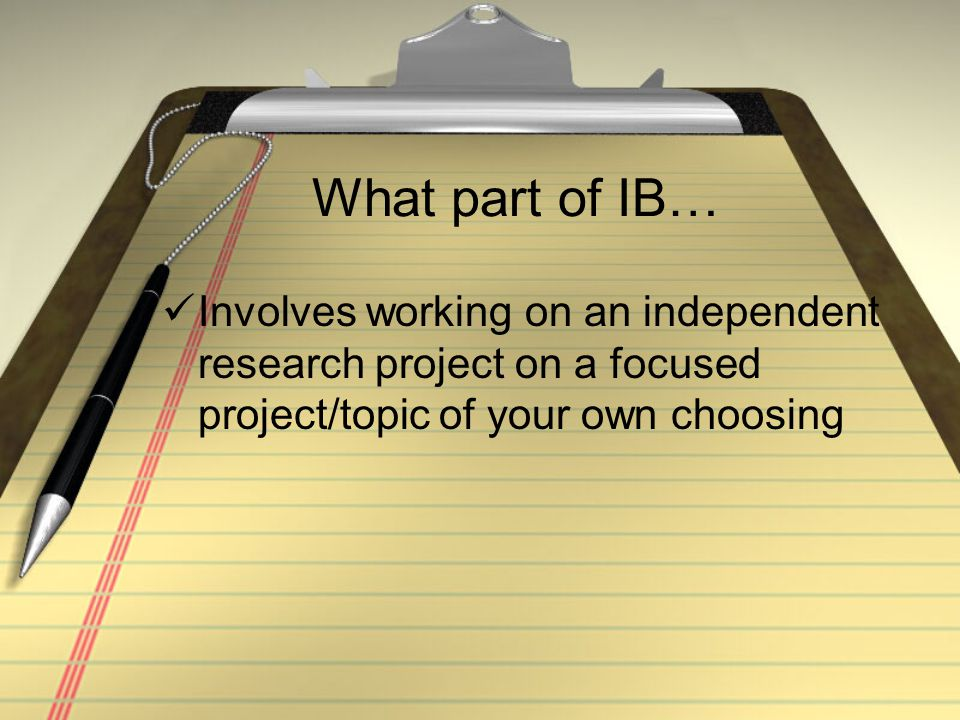 What part of IB… Involves working on an independent research project on a focused project/topic of your own choosing