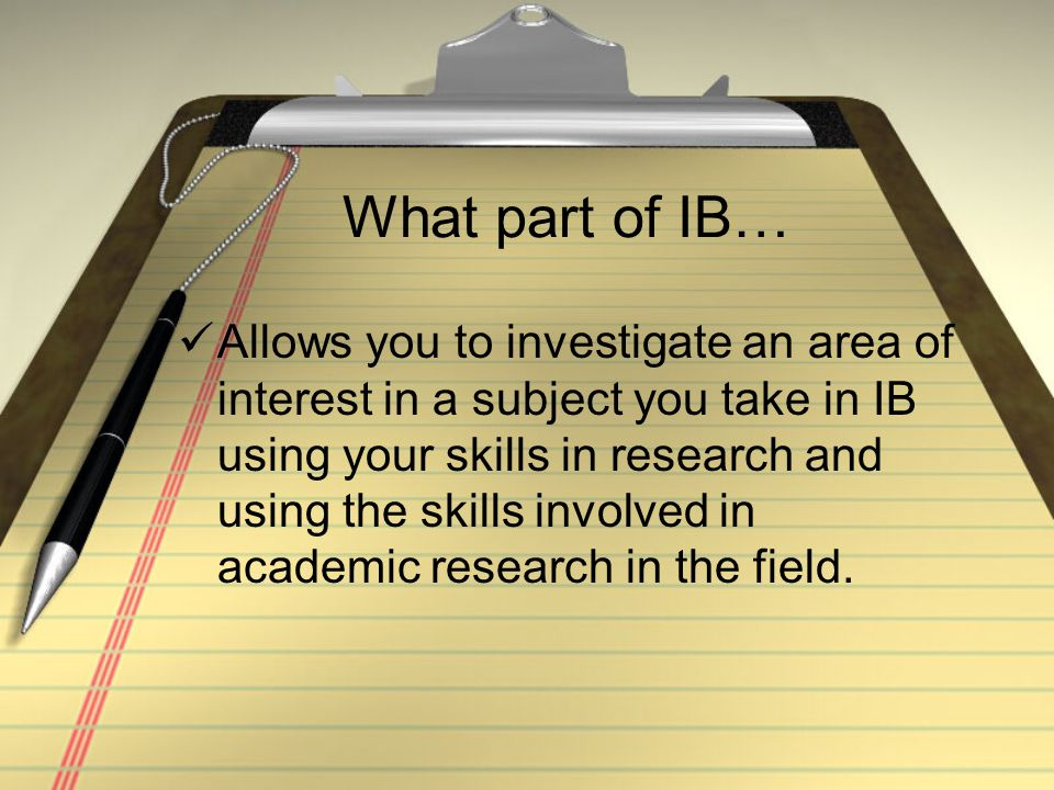 What part of IB… Allows you to investigate an area of interest in a subject you take in IB using your skills in research and using the skills involved in academic research in the field.
