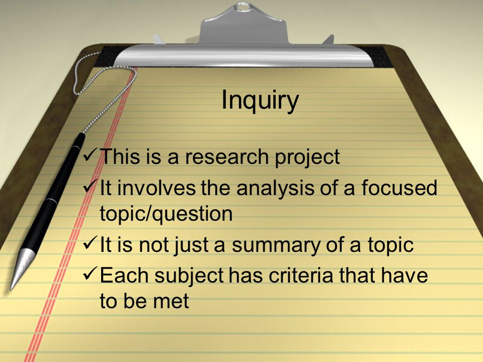 Inquiry This is a research project It involves the analysis of a focused topic/question It is not just a summary of a topic Each subject has criteria that have to be met