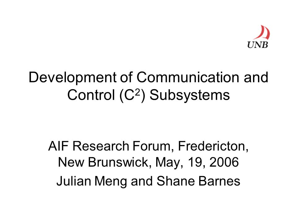 Development of Communication and Control (C 2 ) Subsystems AIF Research Forum, Fredericton, New Brunswick, May, 19, 2006 Julian Meng and Shane Barnes