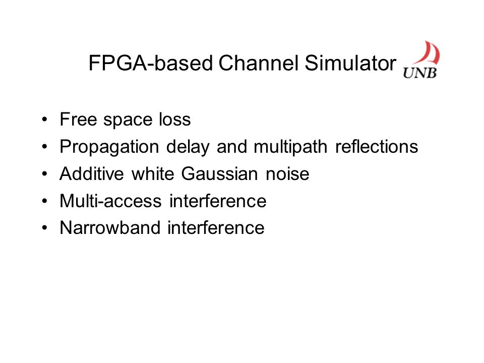 FPGA-based Channel Simulator Free space loss Propagation delay and multipath reflections Additive white Gaussian noise Multi-access interference Narrowband interference