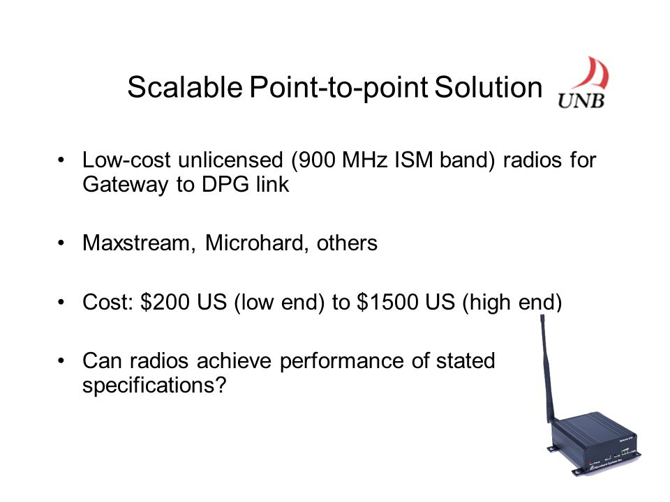 Scalable Point-to-point Solution Low-cost unlicensed (900 MHz ISM band) radios for Gateway to DPG link Maxstream, Microhard, others Cost: $200 US (low end) to $1500 US (high end) Can radios achieve performance of stated specifications