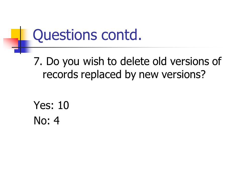 Questions contd. 7. Do you wish to delete old versions of records replaced by new versions.