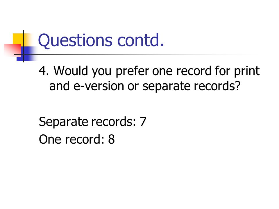 Questions contd. 4. Would you prefer one record for print and e-version or separate records.