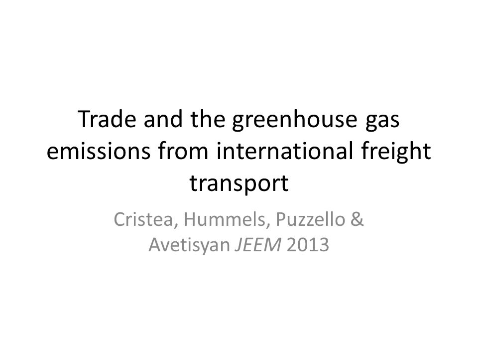 Trade and the greenhouse gas emissions from international freight transport Cristea, Hummels, Puzzello & Avetisyan JEEM 2013