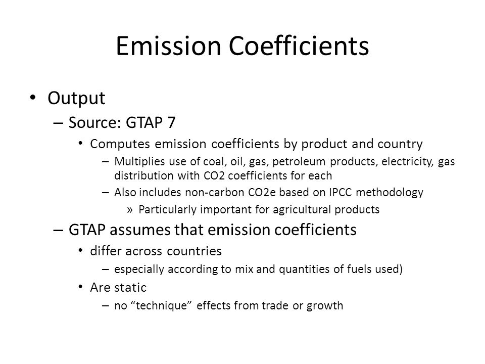 Emission Coefficients Output – Source: GTAP 7 Computes emission coefficients by product and country – Multiplies use of coal, oil, gas, petroleum products, electricity, gas distribution with CO2 coefficients for each – Also includes non-carbon CO2e based on IPCC methodology » Particularly important for agricultural products – GTAP assumes that emission coefficients differ across countries – especially according to mix and quantities of fuels used) Are static – no technique effects from trade or growth