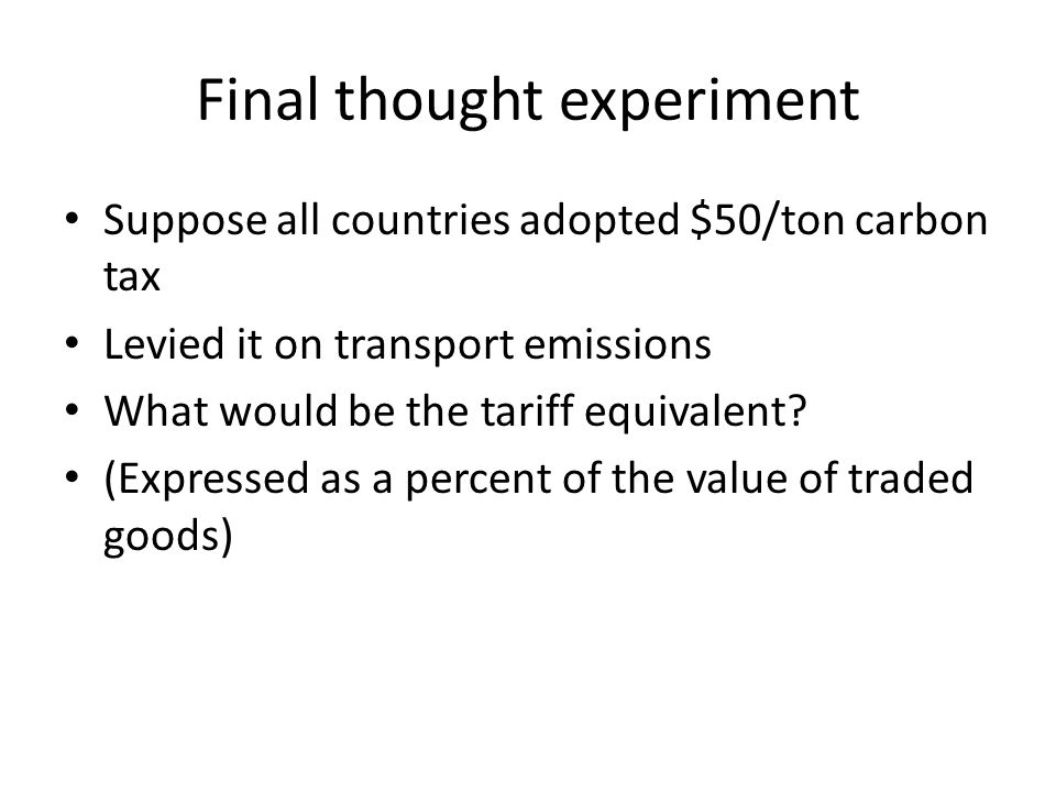 Final thought experiment Suppose all countries adopted $50/ton carbon tax Levied it on transport emissions What would be the tariff equivalent.