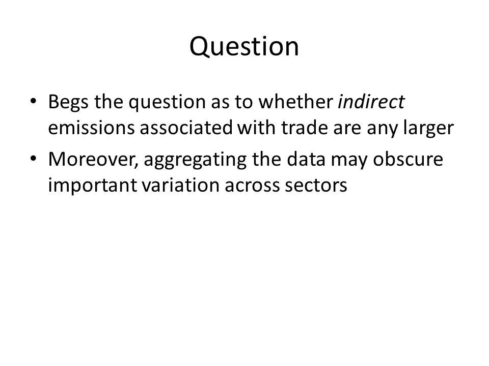 Question Begs the question as to whether indirect emissions associated with trade are any larger Moreover, aggregating the data may obscure important variation across sectors