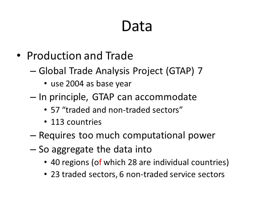 Data Production and Trade – Global Trade Analysis Project (GTAP) 7 use 2004 as base year – In principle, GTAP can accommodate 57 traded and non-traded sectors 113 countries – Requires too much computational power – So aggregate the data into 40 regions (of which 28 are individual countries) 23 traded sectors, 6 non-traded service sectors