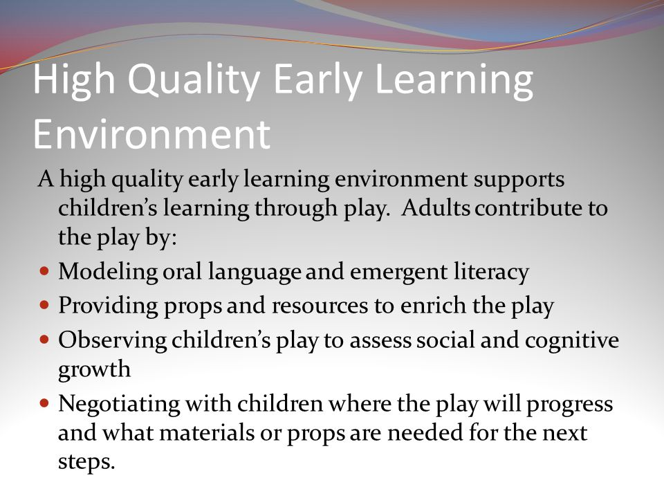 High Quality Early Learning Environment A high quality early learning environment supports children's learning through play.
