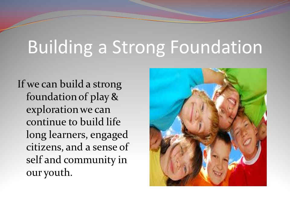 Building a Strong Foundation If we can build a strong foundation of play & exploration we can continue to build life long learners, engaged citizens, and a sense of self and community in our youth.