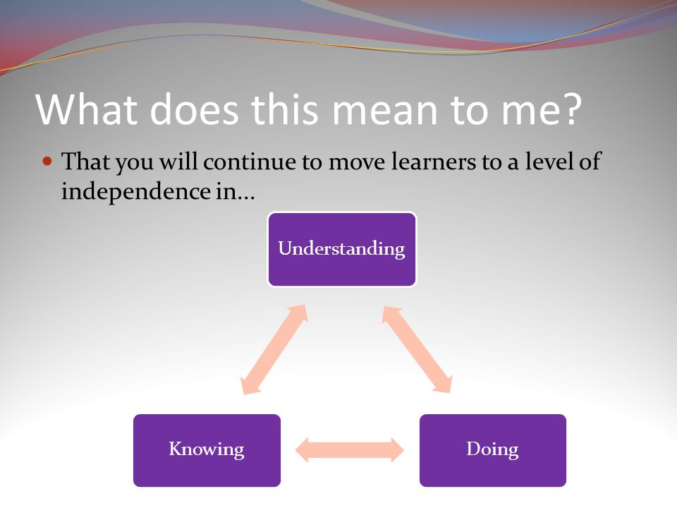 What does this mean to me. That you will continue to move learners to a level of independence in...