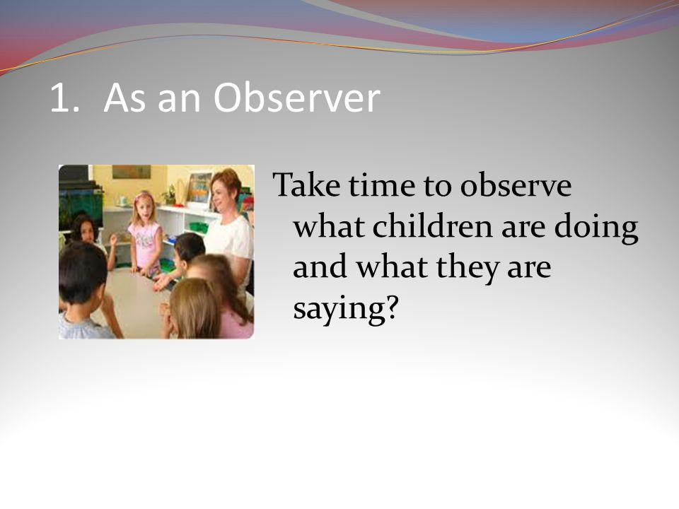 1. As an Observer Take time to observe what children are doing and what they are saying