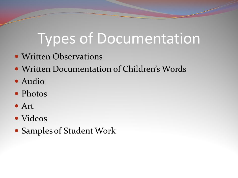 Types of Documentation Written Observations Written Documentation of Children's Words Audio Photos Art Videos Samples of Student Work