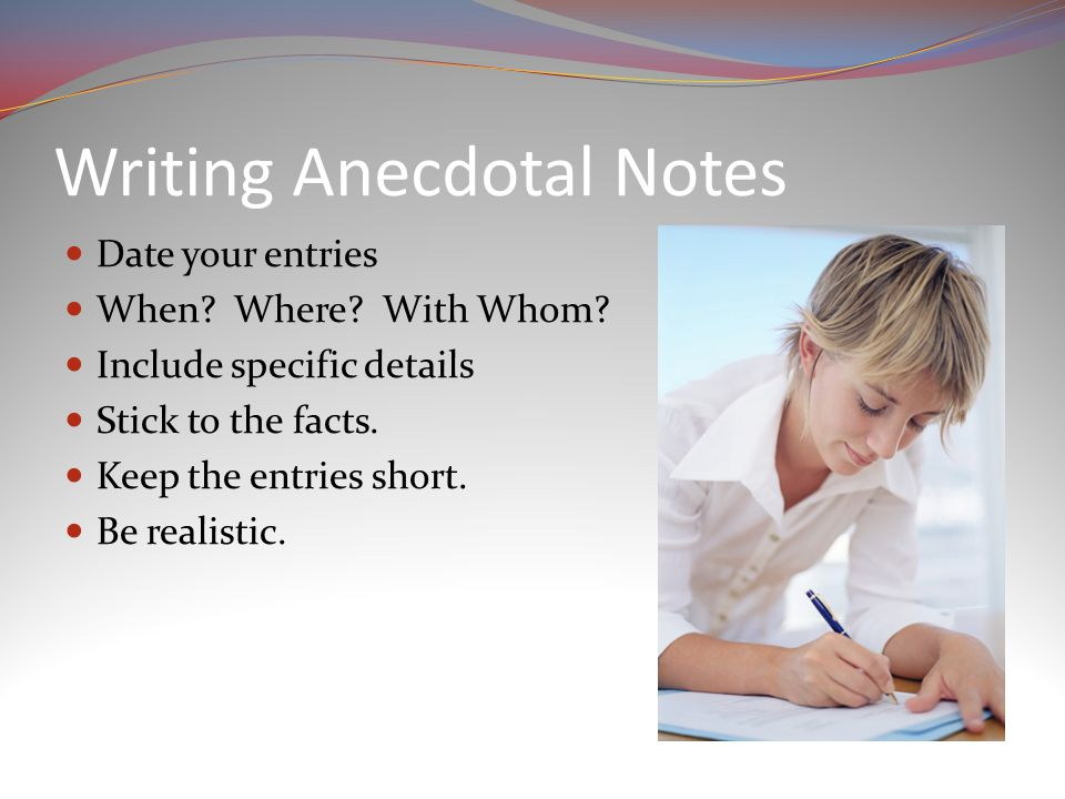 Writing Anecdotal Notes Date your entries When. Where.