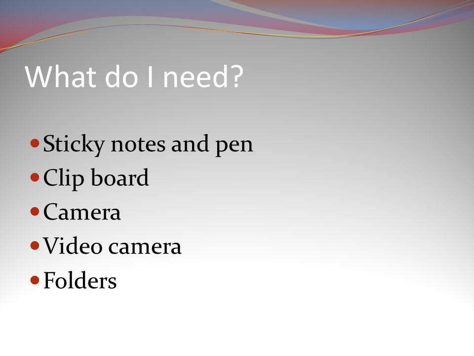 What do I need Sticky notes and pen Clip board Camera Video camera Folders
