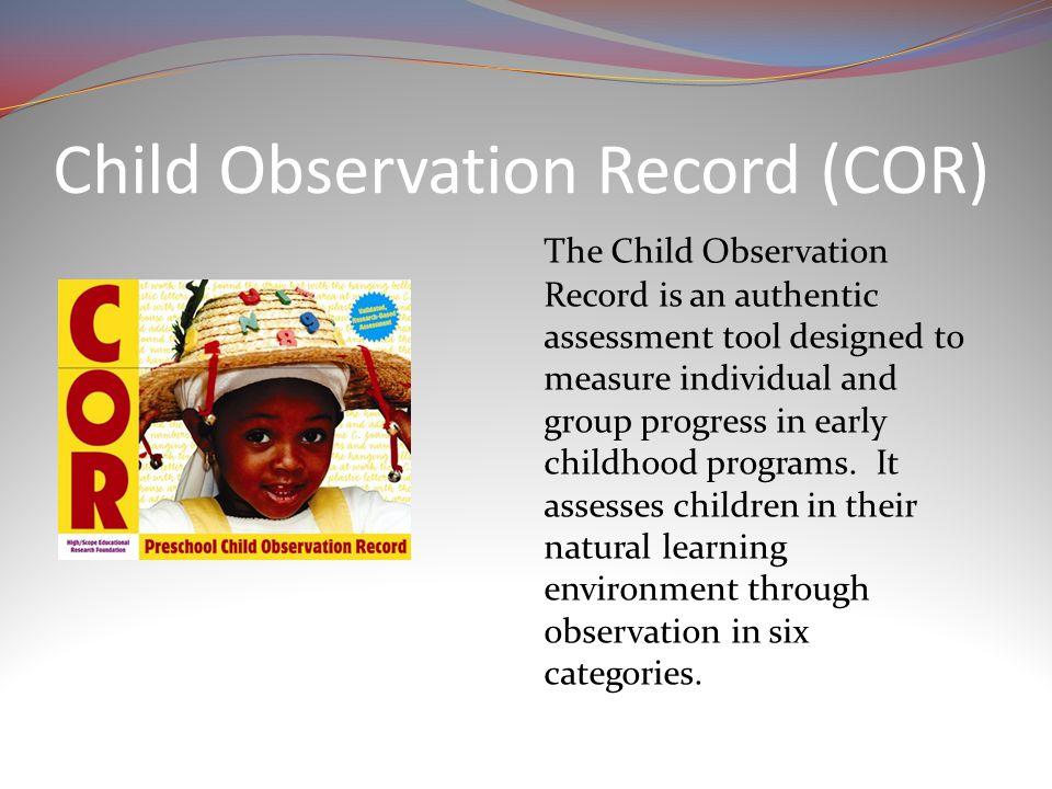 Child Observation Record (COR) The Child Observation Record is an authentic assessment tool designed to measure individual and group progress in early childhood programs.