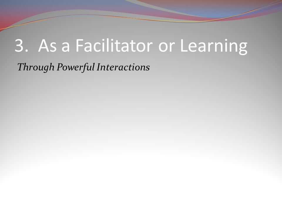 3. As a Facilitator or Learning Through Powerful Interactions