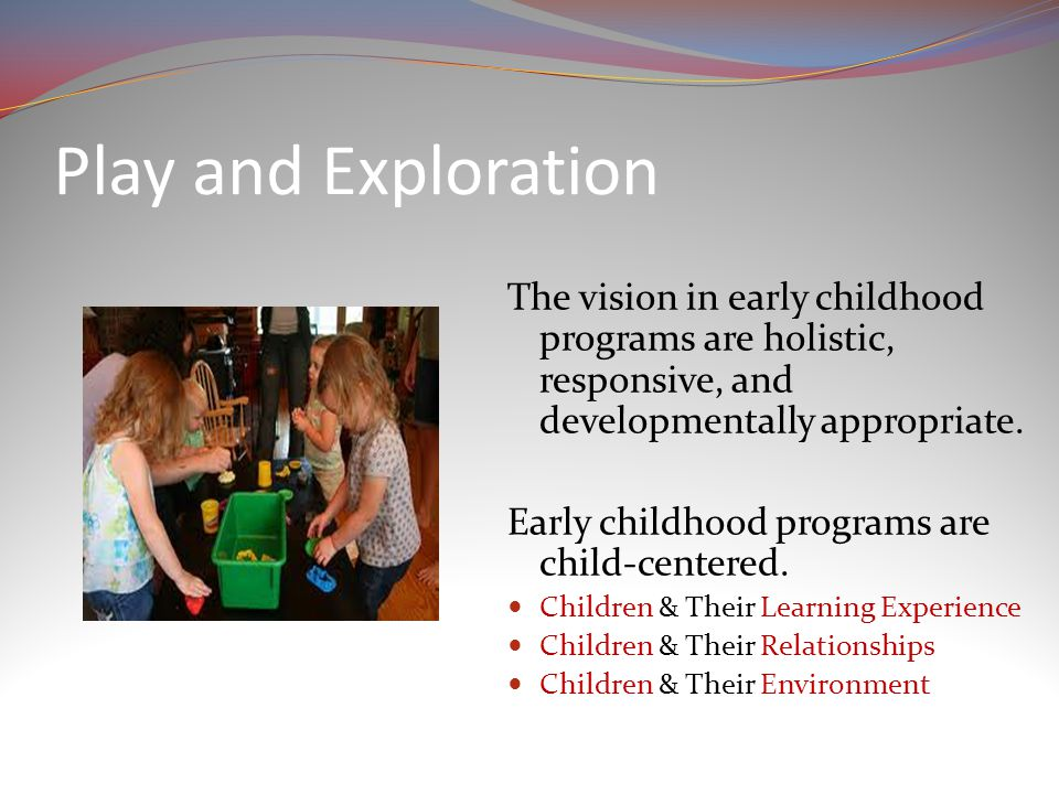 Play and Exploration The vision in early childhood programs are holistic, responsive, and developmentally appropriate.