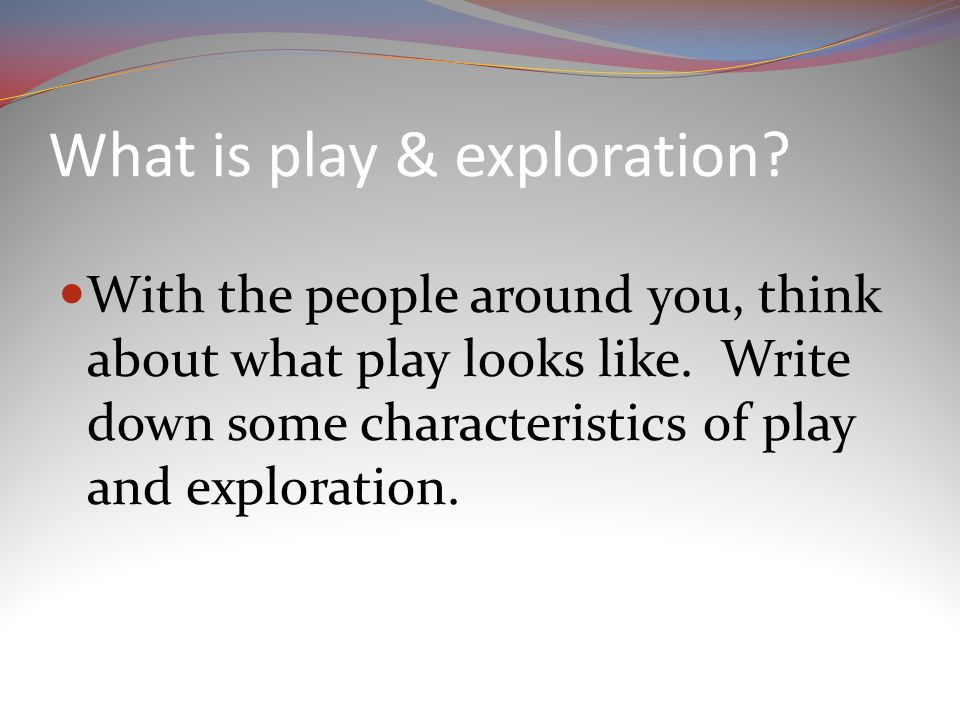 What is play & exploration. With the people around you, think about what play looks like.