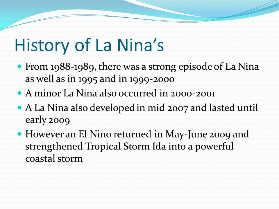 History of La Nina's From , there was a strong episode of La Nina as well as in 1995 and in A minor La Nina also occurred in A La Nina also developed in mid 2007 and lasted until early 2009 However an El Nino returned in May-June 2009 and strengthened Tropical Storm Ida into a powerful coastal storm