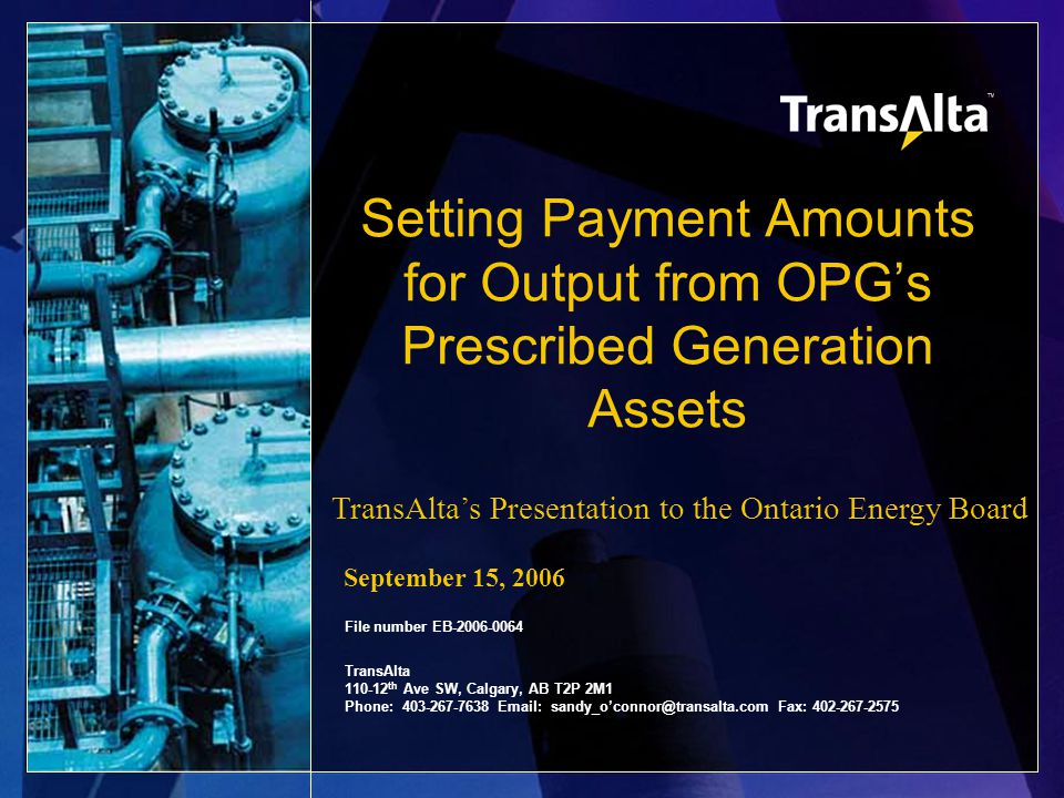 Setting Payment Amounts for Output from OPG's Prescribed Generation Assets File number EB-2006-0064 TransAlta 110-12 th Ave SW, Calgary, AB T2P 2M1 Phone: 403-267-7638 Email: sandy_o'connor@transalta.com Fax: 402-267-2575 TransAlta's Presentation to the Ontario Energy Board September 15, 2006