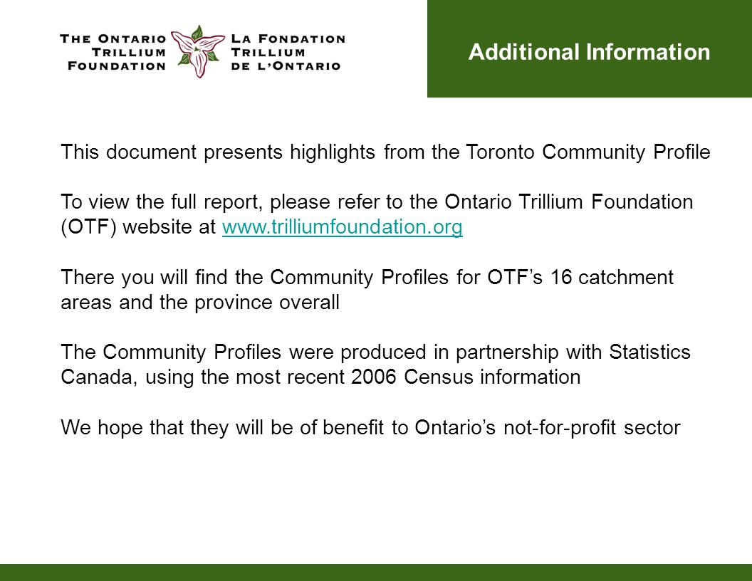 Additional Information This document presents highlights from the Toronto Community Profile To view the full report, please refer to the Ontario Trillium Foundation (OTF) website at www.trilliumfoundation.orgwww.trilliumfoundation.org There you will find the Community Profiles for OTF's 16 catchment areas and the province overall The Community Profiles were produced in partnership with Statistics Canada, using the most recent 2006 Census information We hope that they will be of benefit to Ontario's not-for-profit sector