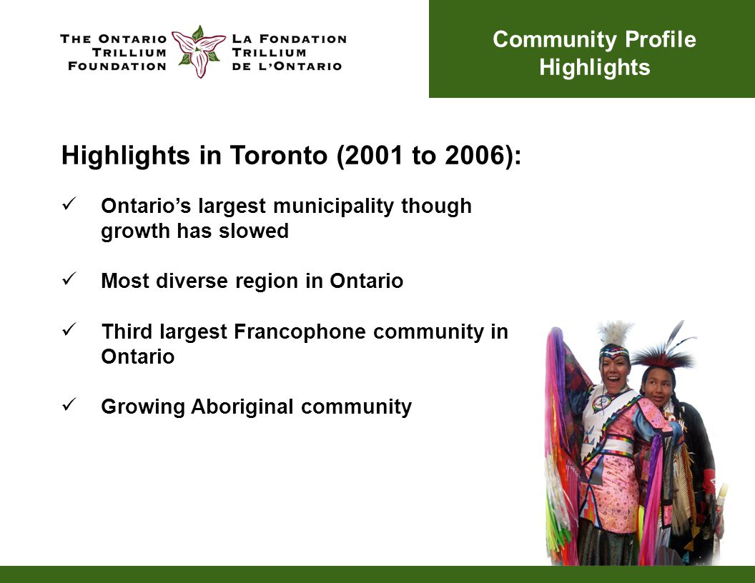 Ontario's largest municipality though growth has slowed Most diverse region in Ontario Third largest Francophone community in Ontario Growing Aboriginal community Community Profile Highlights Highlights in Toronto (2001 to 2006):