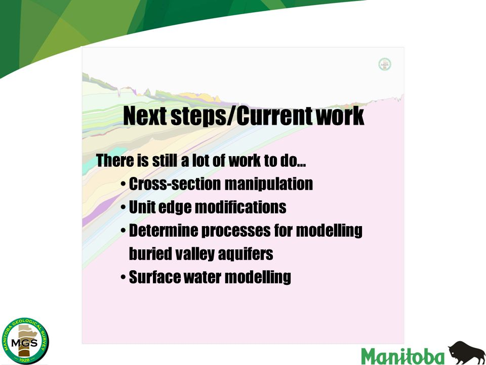 There is still a lot of work to do… Cross-section manipulation Unit edge modifications Determine processes for modelling buried valley aquifers Surface water modelling Next steps/Current work