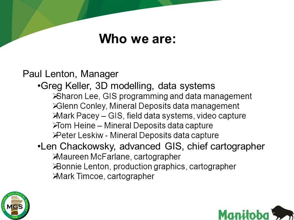 Paul Lenton, Manager Greg Keller, 3D modelling, data systems  Sharon Lee, GIS programming and data management  Glenn Conley, Mineral Deposits data management  Mark Pacey – GIS, field data systems, video capture  Tom Heine – Mineral Deposits data capture  Peter Leskiw - Mineral Deposits data capture Len Chackowsky, advanced GIS, chief cartographer  Maureen McFarlane, cartographer  Bonnie Lenton, production graphics, cartographer  Mark Timcoe, cartographer Who we are: