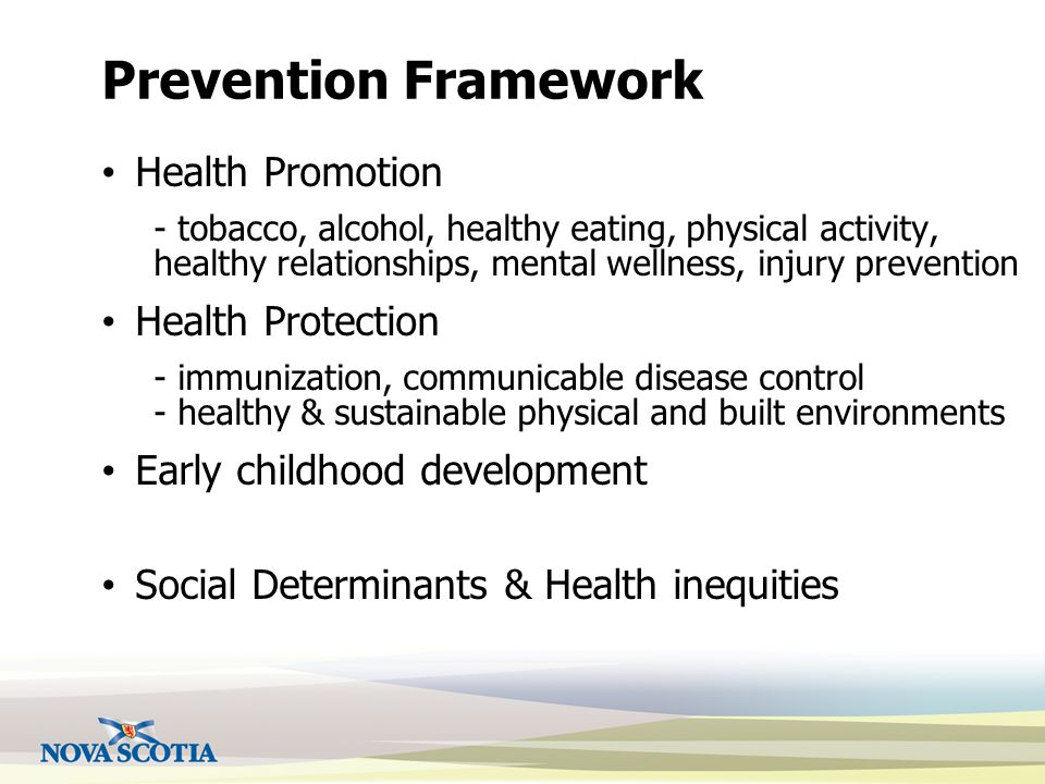 Prevention Framework Health Promotion - tobacco, alcohol, healthy eating, physical activity, healthy relationships, mental wellness, injury prevention Health Protection - immunization, communicable disease control - healthy & sustainable physical and built environments Early childhood development Social Determinants & Health inequities