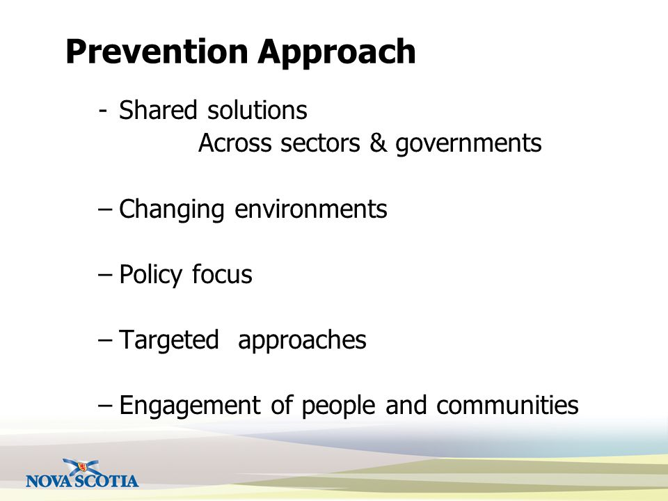 Prevention Approach -Shared solutions Across sectors & governments –Changing environments –Policy focus –Targeted approaches –Engagement of people and communities