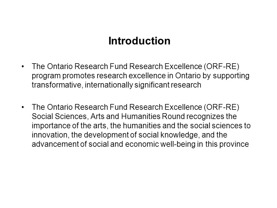 Introduction The Ontario Research Fund Research Excellence (ORF-RE) program promotes research excellence in Ontario by supporting transformative, internationally significant research The Ontario Research Fund Research Excellence (ORF-RE) Social Sciences, Arts and Humanities Round recognizes the importance of the arts, the humanities and the social sciences to innovation, the development of social knowledge, and the advancement of social and economic well-being in this province